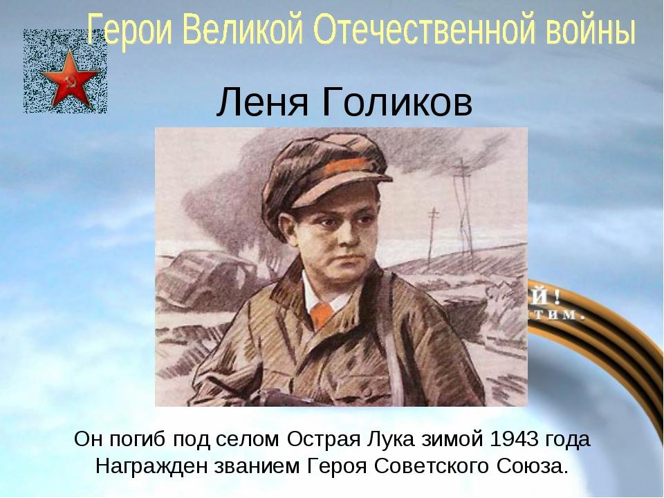 Леня Голиков Он погиб под селом Острая Лука зимой 1943 года Награжден званием...