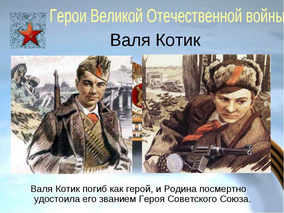 Валя Котик Валя Котик погиб как герой, и Родина посмертно удостоила его звани...