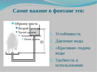 Самое важное в фонтане это: Устойчивость Давление воды «Красивая» подача воды