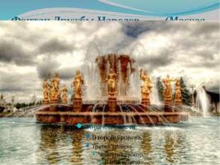 Фонтан Дружбы Народов (Москва, Россия) Этот величественный монументальный фон