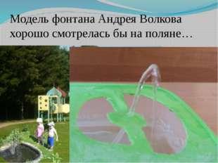 Модель фонтана Андрея Волкова хорошо смотрелась бы на поляне… А модель Андрея