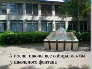 А после школы все собирались бы у школьного фонтана И, конечно, после школы в