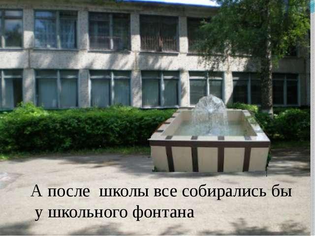 А после школы все собирались бы у школьного фонтана И, конечно, после школы в...