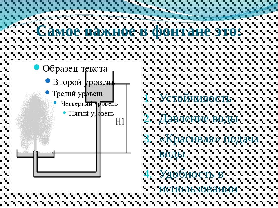 Самое важное в фонтане это: Устойчивость Давление воды «Красивая» подача воды...