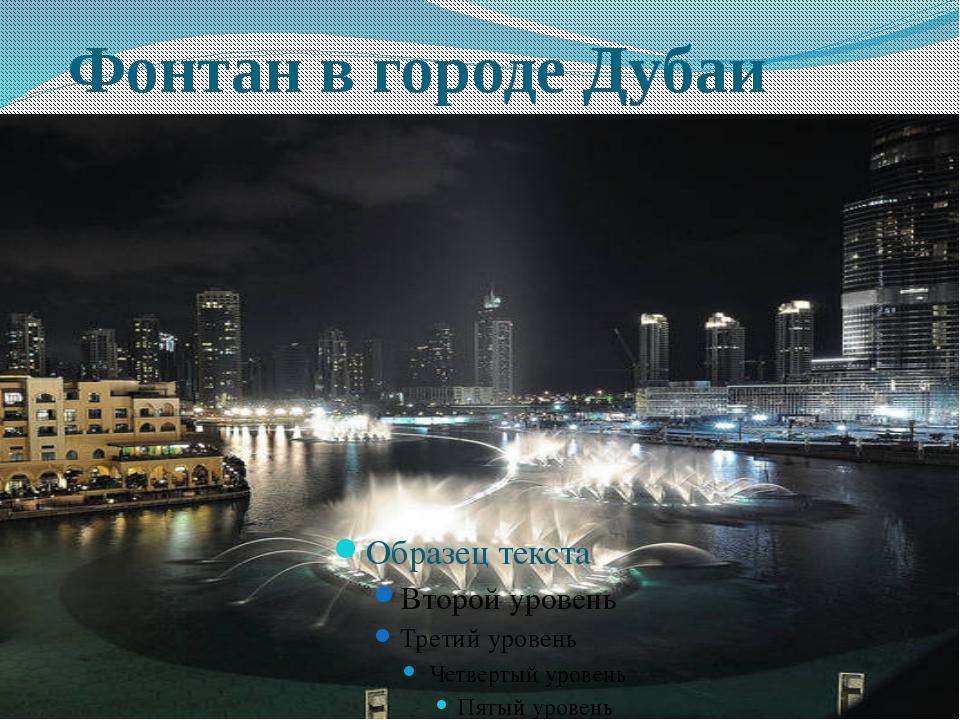 Фонтан в городе Дубаи А вот самый дорогой фонтан в мире в двести семнадцать...
