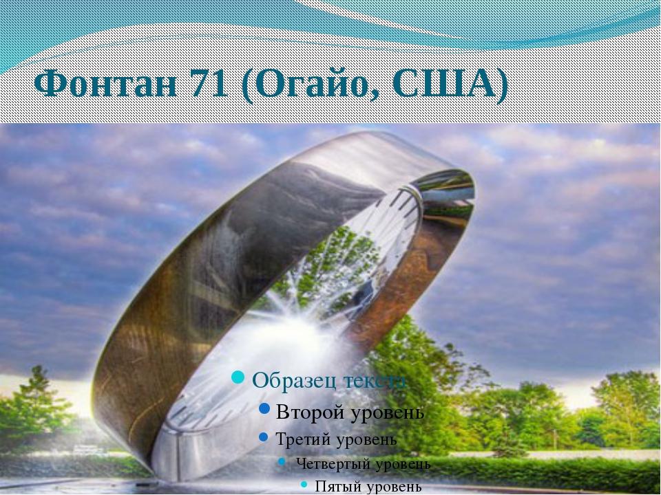 Фонтан 71 (Огайо, США) Этот эффектный фонтан расположен на шоссе 71 в Огайо