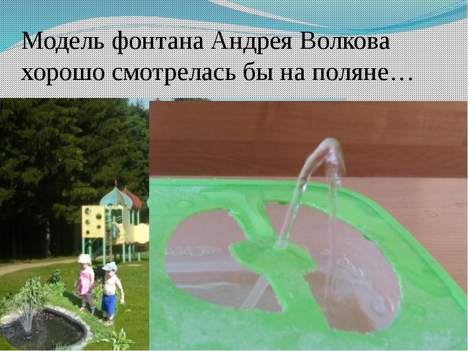 Модель фонтана Андрея Волкова хорошо смотрелась бы на поляне… А модель Андрея...