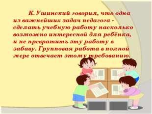 К. Ушинский говорил, что одна из важнейших задач педагога - сделать учебную
