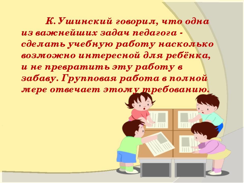 К. Ушинский говорил, что одна из важнейших задач педагога - сделать учебную...