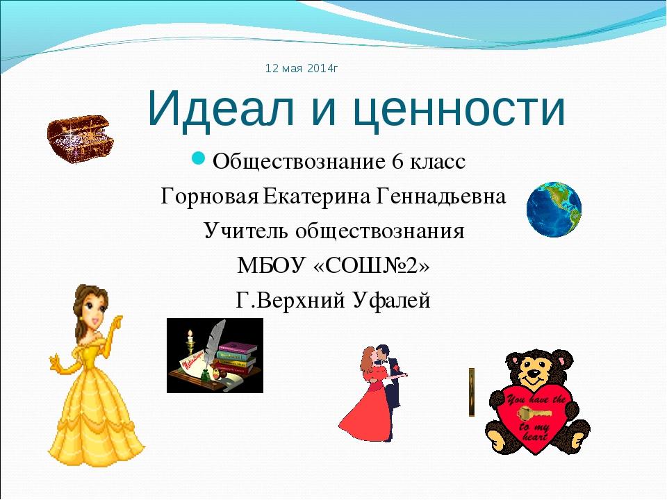 12 мая 2014г Идеал и ценности Обществознание 6 класс Горновая Екатерина Генна...