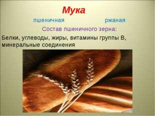 Мука пшеничная ржаная Состав пшеничного зерна: Белки, углеводы, жиры, витами