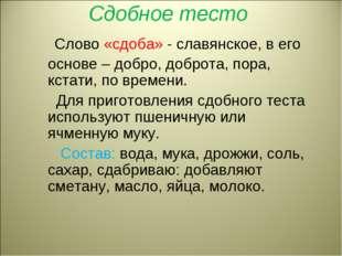 Сдобное тесто Слово «сдоба» - славянское, в его основе – добро, доброта, пора