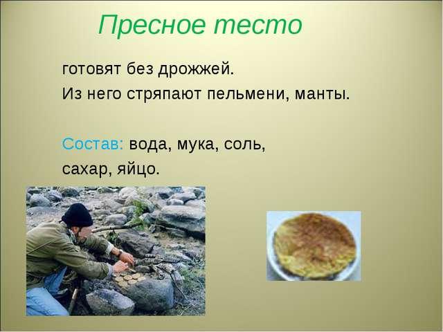 Пресное тесто готовят без дрожжей. Из него стряпают пельмени, манты. Состав:...