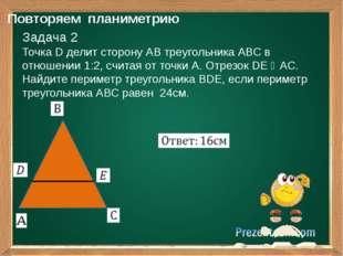 Повторяем планиметрию Задача 2 Точка D делит сторону АВ треугольника АВС в о