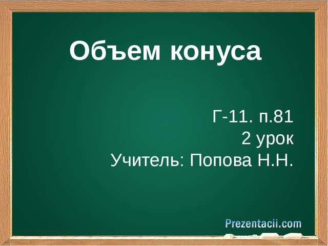 Объем конуса Г-11. п.81 2 урок Учитель: Попова Н.Н.