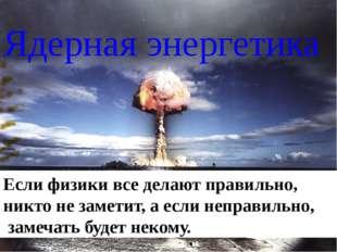Ядерная энергетика Еслифизики вседелают правильно, никто незаметит, аесли
