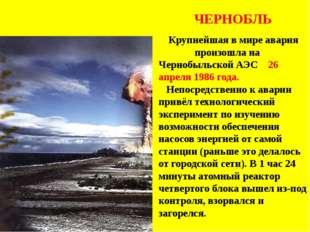 ЧЕРНОБЛЬ Крупнейшая в мире авария произошла на Чернобыльской АЭС 26 апреля 1