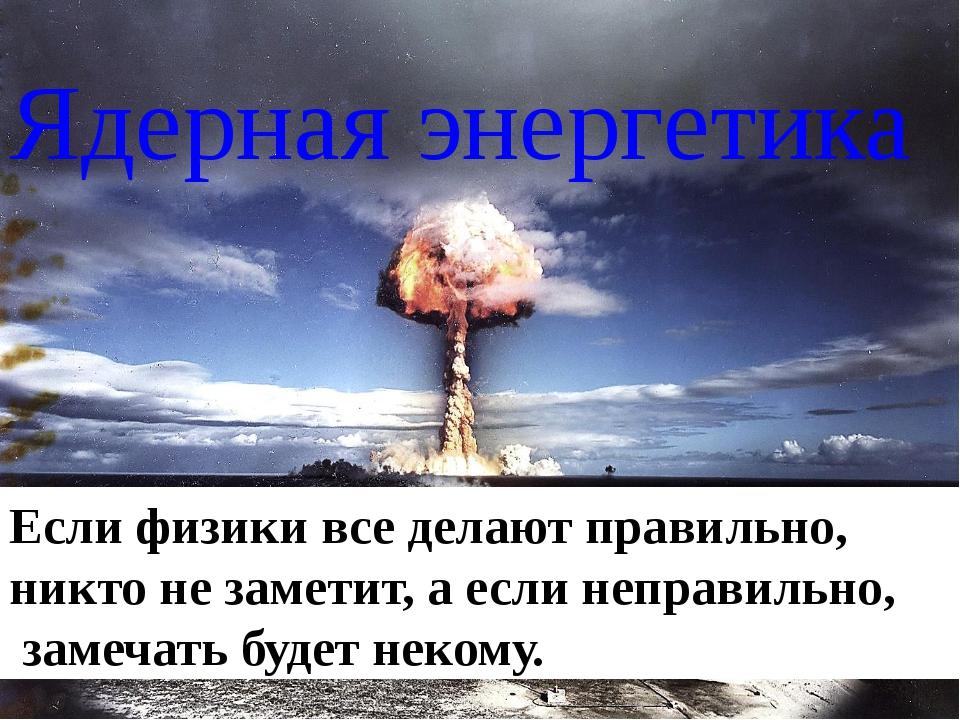 Ядерная энергетика Еслифизики вседелают правильно, никто незаметит, аесли...