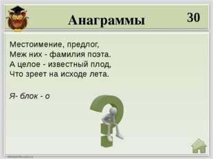 Анаграммы 30 Я- блок - о Местоимение, предлог, Меж них - фамилия поэта. А цел