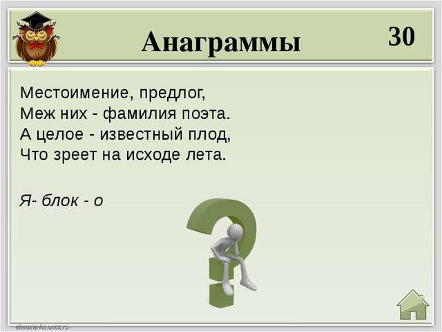 Анаграммы 30 Я- блок - о Местоимение, предлог, Меж них - фамилия поэта. А цел...
