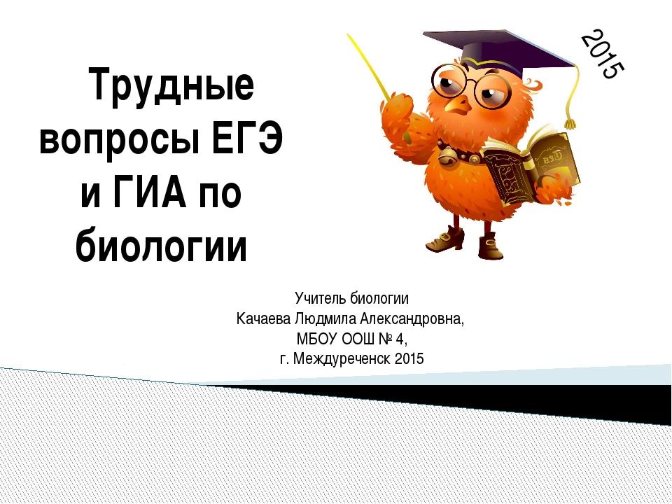 Трудные вопросы ЕГЭ и ГИА по биологии 2015 Учитель биологии Качаева Людмила...