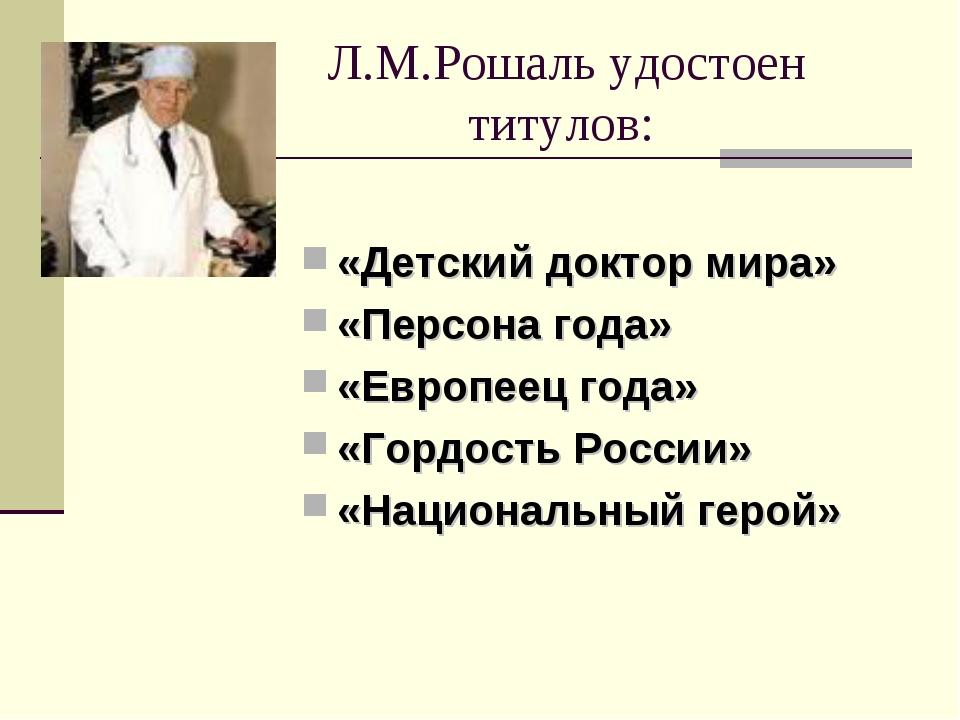 Л.М.Рошаль удостоен титулов: «Детский доктор мира» «Персона года» «Европеец...