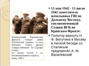 15 мая 1942 - 11 июля 1942 заместитель начальника ГШ по Дальнему Востоку, упо