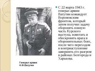 С 22 марта 1943 г. генерал армии Ватутин командует Воронежским фронтом, котор