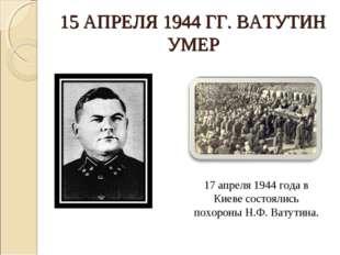 15 АПРЕЛЯ 1944 ГГ. ВАТУТИН УМЕР 17 апреля 1944 года в Киеве состоялись похоро
