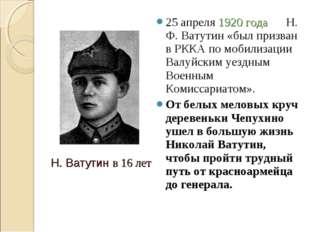 25 апреля 1920 года Н. Ф. Ватутин «был призван в РККА по мобилизации Валуйски