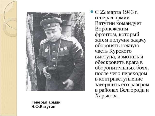 С 22 марта 1943 г. генерал армии Ватутин командует Воронежским фронтом, котор...
