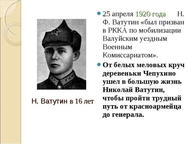 25 апреля 1920 года Н. Ф. Ватутин «был призван в РККА по мобилизации Валуйски...