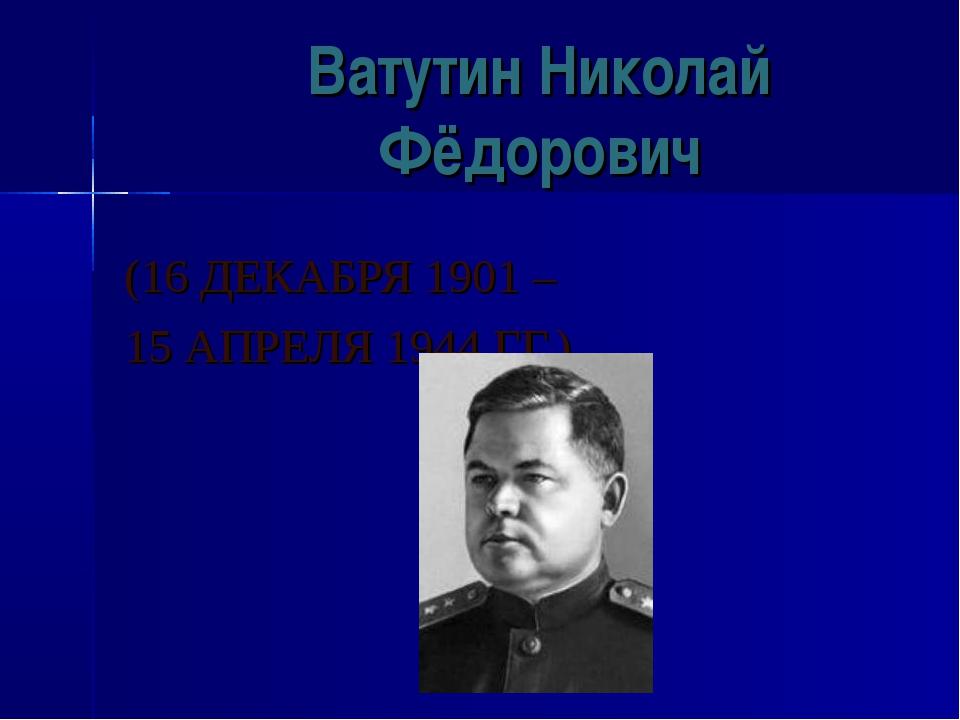 Ватутин Николай Фёдорович (16 ДЕКАБРЯ 1901 – 15 АПРЕЛЯ 1944 ГГ.)