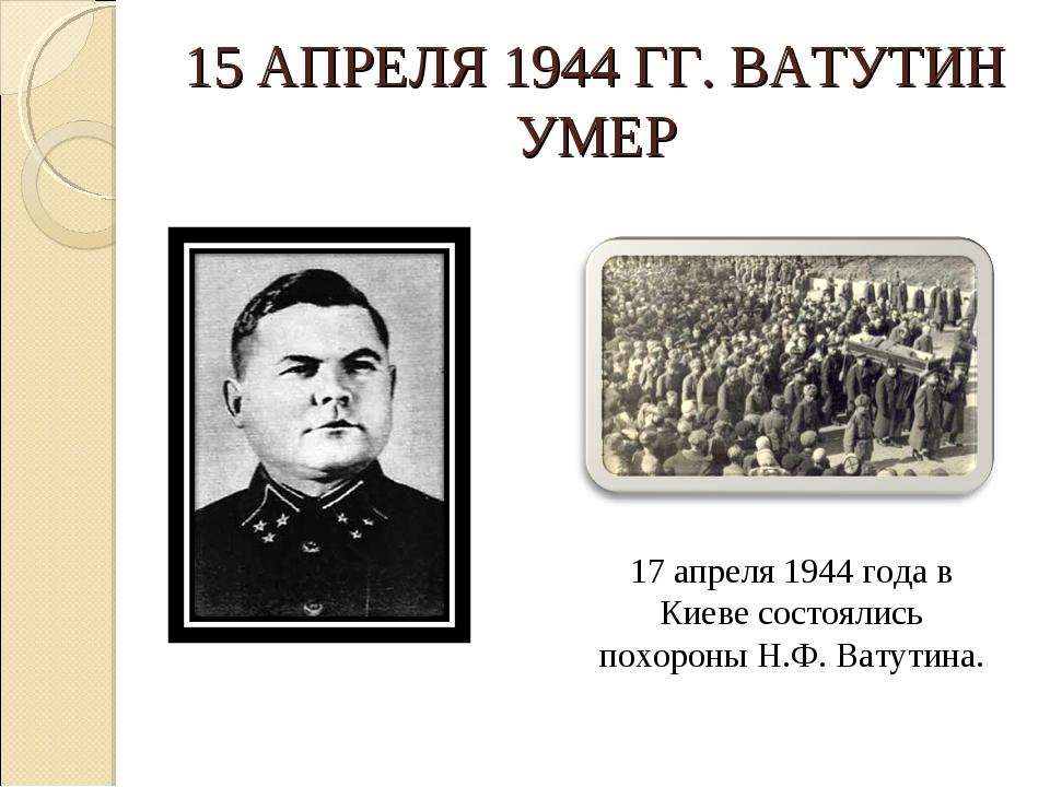 15 АПРЕЛЯ 1944 ГГ. ВАТУТИН УМЕР 17 апреля 1944 года в Киеве состоялись похоро...