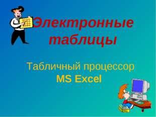 Электронные таблицы Табличный процессор MS Excel
