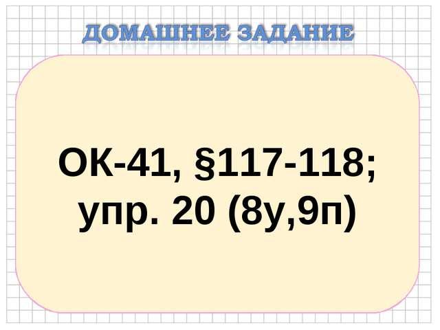 ОК-41, §117-118; упр. 20 (8у,9п)