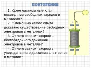 1. Какие частицы являются носителями свободных зарядов в металлах? 2. С помощ