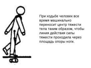 При ходьбе человек все время машинально переносит центр тяжести тела таким об