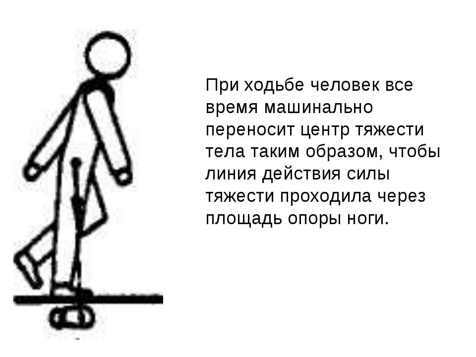 При ходьбе человек все время машинально переносит центр тяжести тела таким об...