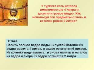 Ответ. Налить полное ведро воды. В пустой котелок из ведра вылить 4 литра,