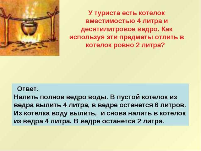 Ответ. Налить полное ведро воды. В пустой котелок из ведра вылить 4 литра,...