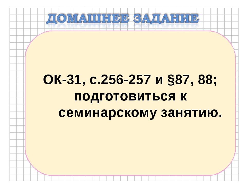 ОК-31, с.256-257 и §87, 88; подготовиться к семинарскому занятию.