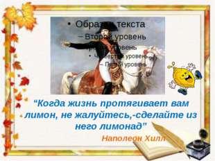 """""""Когда жизнь протягивает вам лимон, не жалуйтесь,-сделайте из него лимонад"""" Н"""