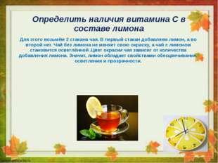 Определить наличия витамина С в составе лимона Для этого возьмём 2 стакана ча