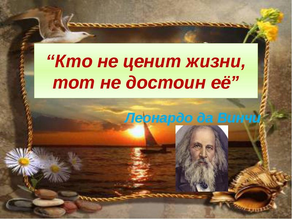 """Кто не ценит жизни, тот не достоин её"" Леонардо да Винчи"