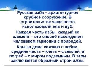 Русская изба – архитектурное срубное сооружение. В строительстве чаще всего