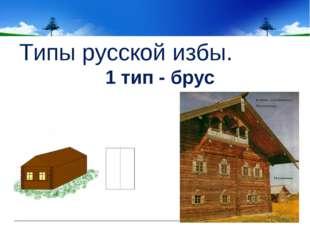 Типы русской избы. 1 тип - брус