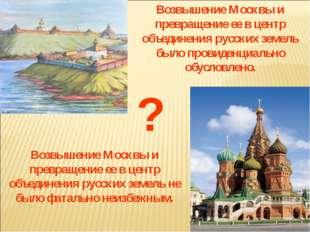Возвышение Москвы и превращение ее в центр объединения русских земель было пр