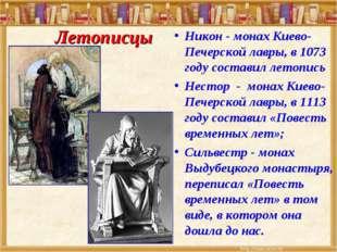 Никон - монах Киево-Печерской лавры, в 1073 году составил летопись Нестор - м