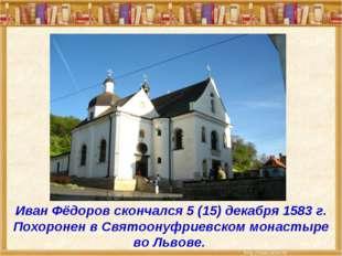 Иван Фёдоров скончался 5(15) декабря 1583 г. Похоронен в Святоонуфриевском м